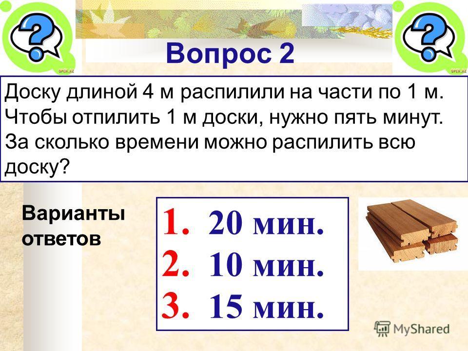 Вопрос 2 Доску длиной 4 м распилили на части по 1 м. Чтобы отпилить 1 м доски, нужно пять минут. За сколько времени можно распилить всю доску? Варианты ответов 1. 20 мин. 2. 10 мин. 3. 15 мин.