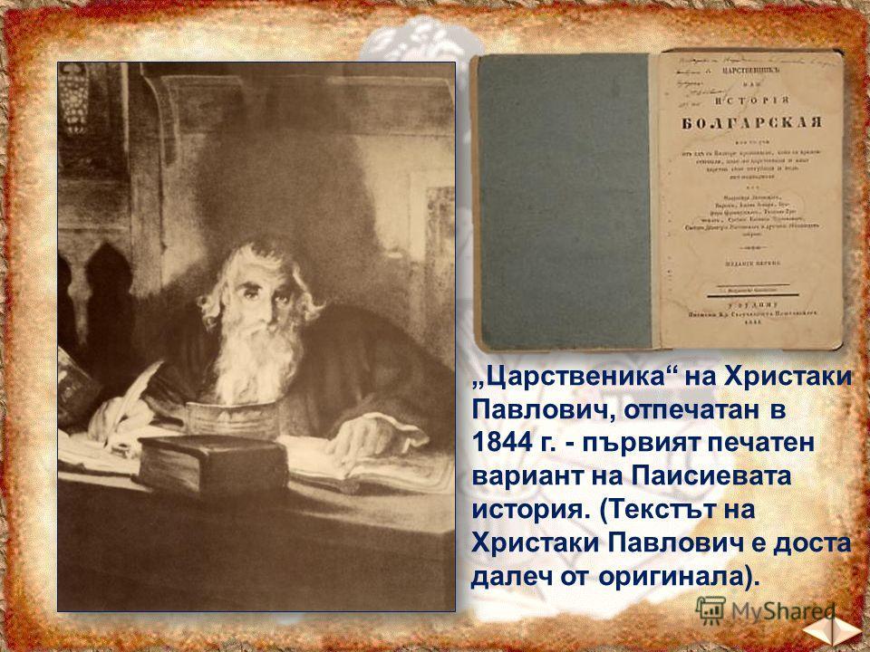 Царственика на Христаки Павлович, отпечатан в 1844 г. - първият печатен вариант на Паисиевата история. (Текстът на Христаки Павлович е доста далеч от оригинала).