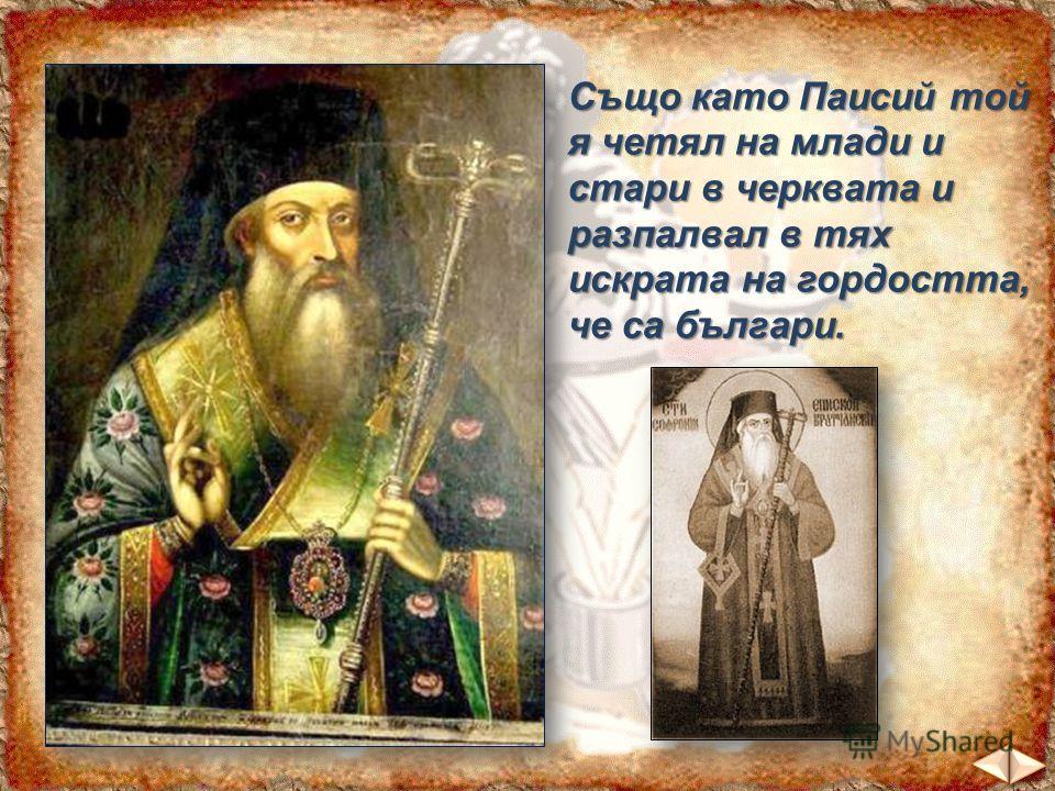 Също като Паисий той я четял на млади и стари в черквата и разпалвал в тях искрата на гордостта, че са българи.