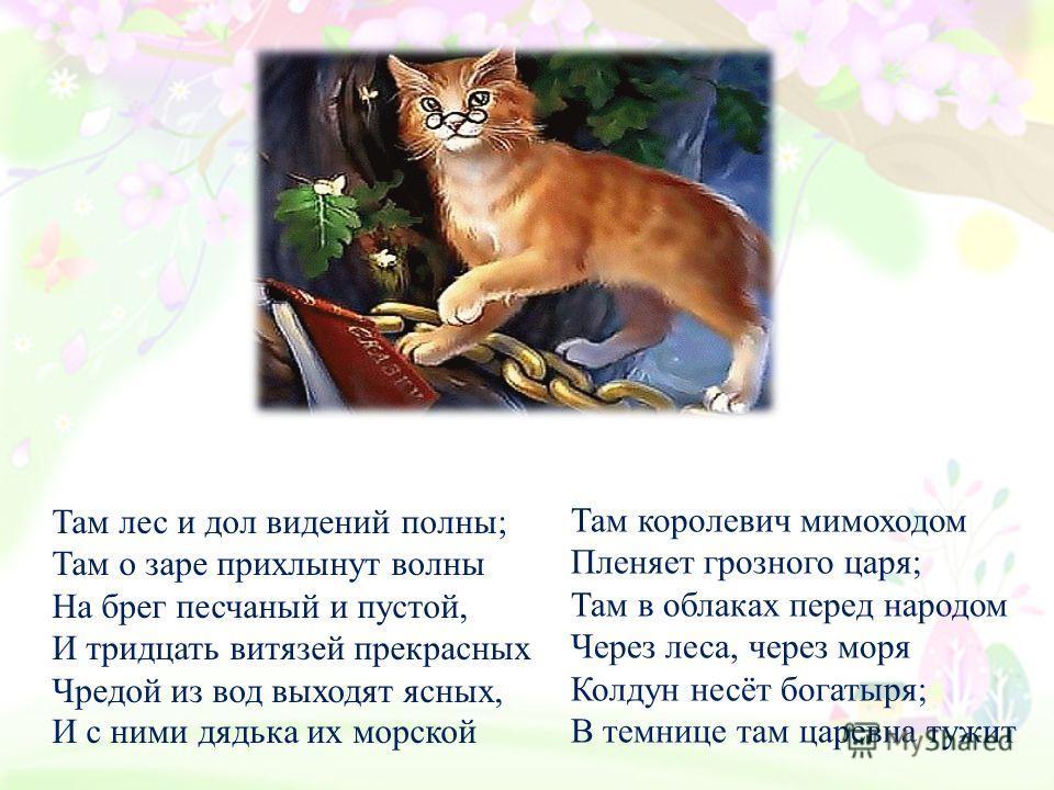 У лукоморья дуб зелёный; Златая цепь на дубе том: И днем и ночью кот ученый Всё ходит по цепи кругом; Идёт на право -песнь заводит, Налево – сказку говорит. Там чудеса: там леший бродит, Русалка на ветвях сидит; Там на неведомых дорожках Следы невида