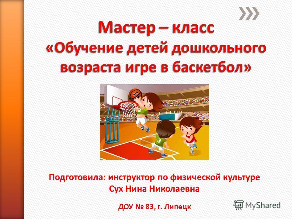 Подготовила: инструктор по физической культуре Сух Нина Николаевна ДОУ 83, г. Липецк