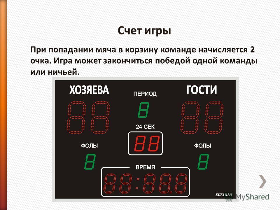 При попадании мяча в корзину команде начисляется 2 очка. Игра может закончиться победой одной команды или ничьей.