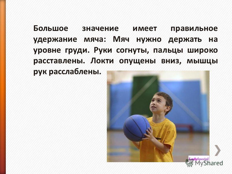 Большое значение имеет правильное удержание мяча: Мяч нужно держать на уровне груди. Руки согнуты, пальцы широко расставлены. Локти опущены вниз, мышцы рук расслаблены.