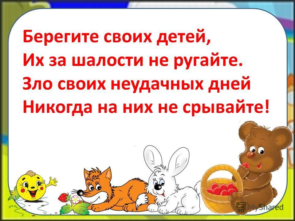 Берегите своих детей, Их за шалости не ругайте. Зло своих неудачных дней Никогда на них не срывайте!
