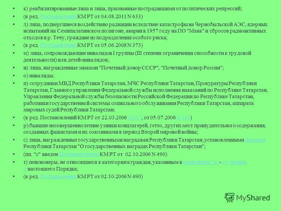 к) реабилитированные лица и лица, признанные пострадавшими от политических репрессий; (в ред. Постановления КМ РТ от 04.08.2011 N 633)Постановления л) лица, подвергшиеся воздействию радиации вследствие катастрофы на Чернобыльской АЭС, ядерных испытан