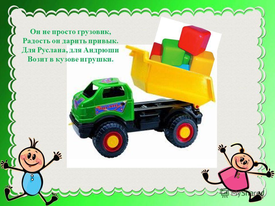 Он не просто грузовик, Радость он дарить привык. Для Руслана, для Андрюши Возит в кузове игрушки.