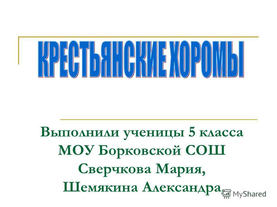 Выполнили ученицы 5 класса МОУ Борковской СОШ Сверчкова Мария, Шемякина Александра