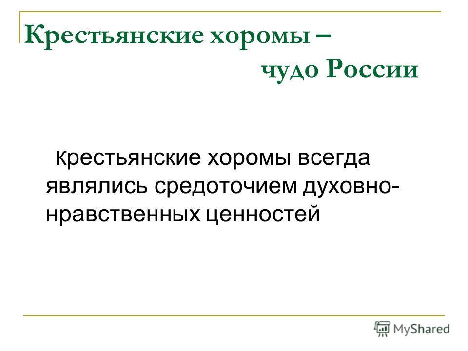 Крестьянские хоромы – чудо России К рестьянские хоромы всегда являлись средоточием духовно- нравственных ценностей