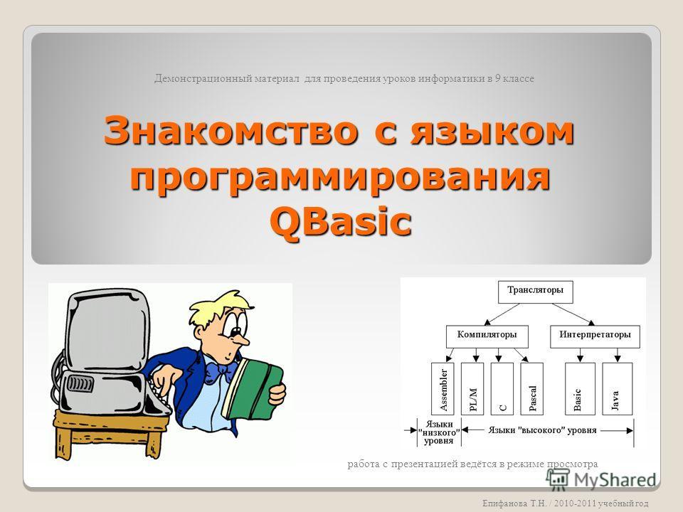 Знакомство с языком программирования QBasic Демонстрационный материал для проведения уроков информатики в 9 классе Епифанова Т.Н. / 2010-2011 учебный год работа с презентацией ведётся в режиме просмотра