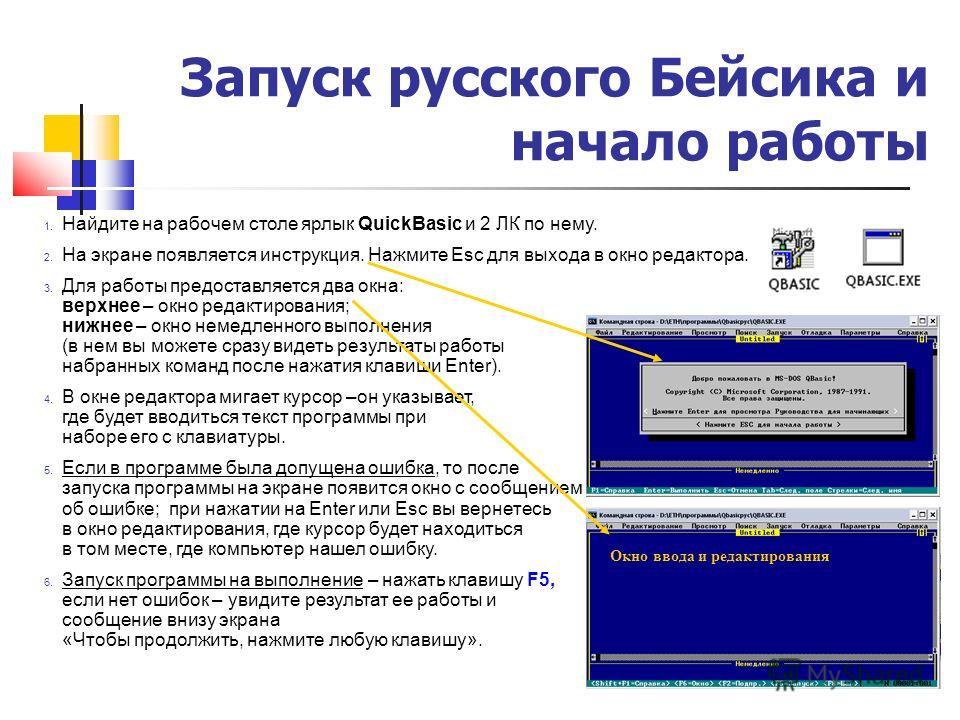 Запуск русского Бейсика и начало работы 1. Найдите на рабочем столе ярлык QuickBasic и 2 ЛК по нему. 2. На экране появляется инструкция. Нажмите Esc для выхода в окно редактора. 3. Для работы предоставляется два окна: верхнее – окно редактирования; н
