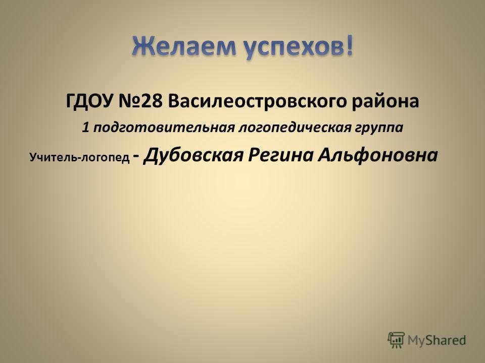 ГДОУ 28 Василеостровского района 1 подготовительная логопедическая группа Учитель-логопед - Дубовская Регина Альфоновна