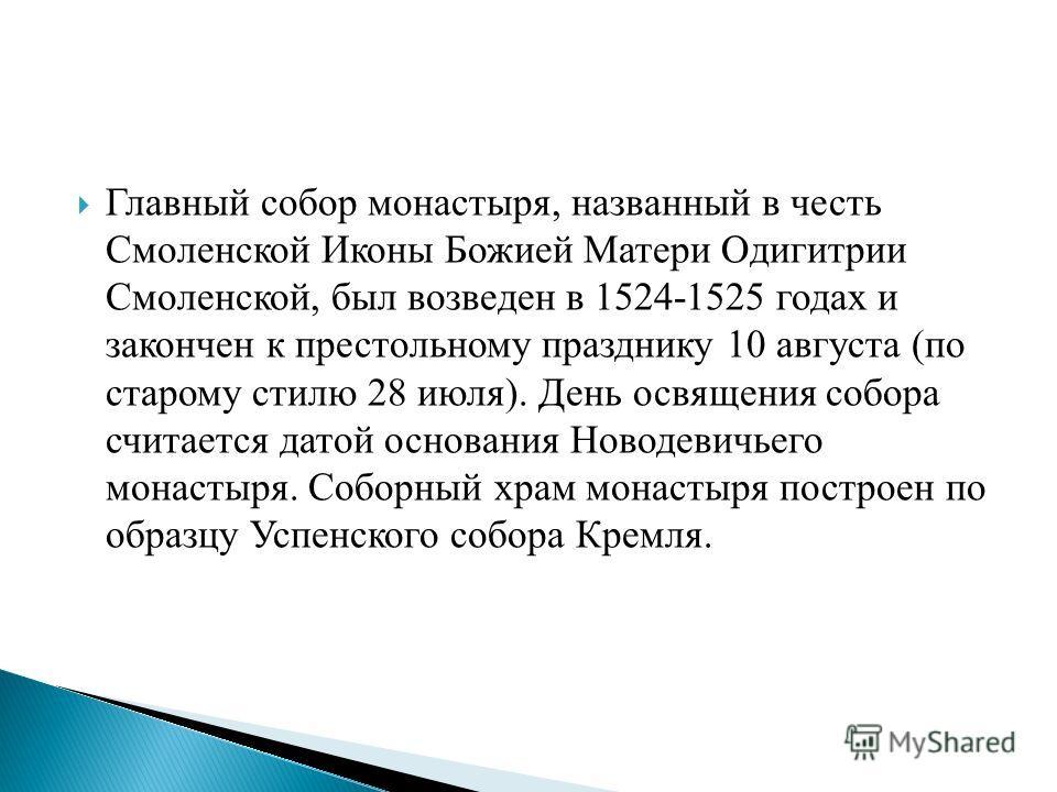 Главный собор монастыря, названный в честь Смоленской Иконы Божией Матери Одигитрии Смоленской, был возведен в 1524-1525 годах и закончен к престольному празднику 10 августа (по старому стилю 28 июля). День освящения собора считается датой основания