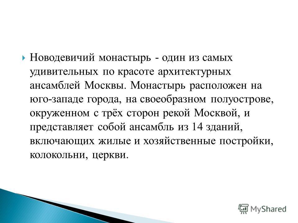 Новодевичий монастырь - один из самых удивительных по красоте архитектурных ансамблей Москвы. Монастырь расположен на юго-западе города, на своеобразном полуострове, окруженном с трёх сторон рекой Москвой, и представляет собой ансамбль из 14 зданий,