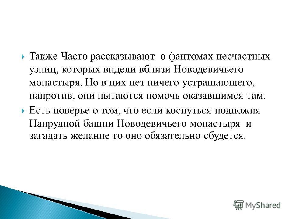 Также Часто рассказывают о фантомах несчастных узниц, которых видели вблизи Новодевичьего монастыря. Но в них нет ничего устрашающего, напротив, они пытаются помочь оказавшимся там. Есть поверье о том, что если коснуться подножия Напрудной башни Ново