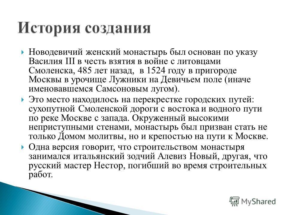 Новодевичий женский монастырь был основан по указу Василия III в честь взятия в войне с литовцами Смоленска, 485 лет назад, в 1524 году в пригороде Москвы в урочище Лужники на Девичьем поле (иначе именовавшемся Самсоновым лугом). Это место находилось