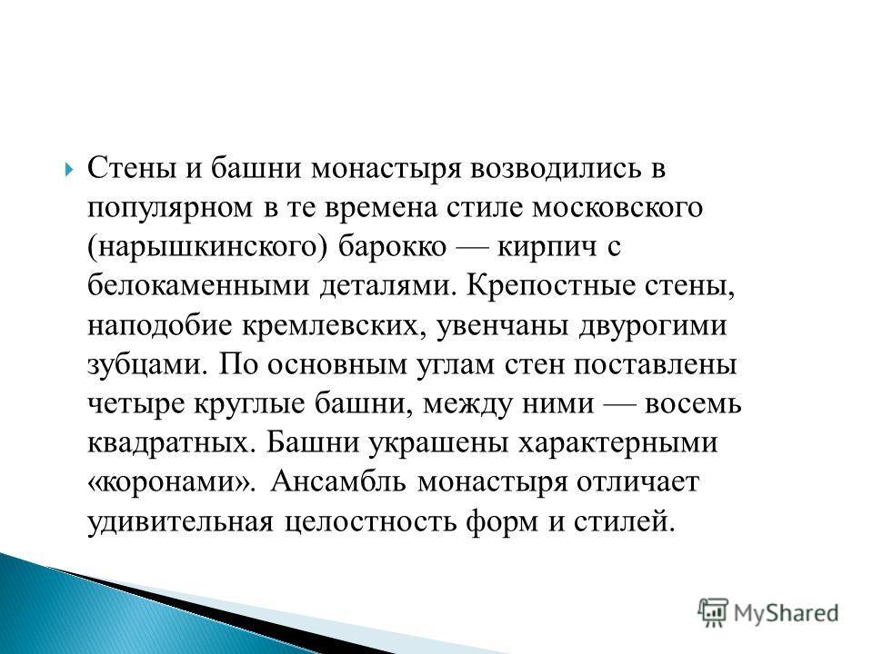 Стены и башни монастыря возводились в популярном в те времена стиле московского (нарышкинского) барокко кирпич с белокаменными деталями. Крепостные стены, наподобие кремлевских, увенчаны двурогими зубцами. По основным углам стен поставлены четыре кру