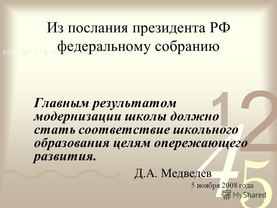 Из послания президента РФ федеральному собранию Главным результатом модернизации школы должно стать соответствие школьного образования целям опережающего развития. Д.А. Медведев 5 ноября 2008 года