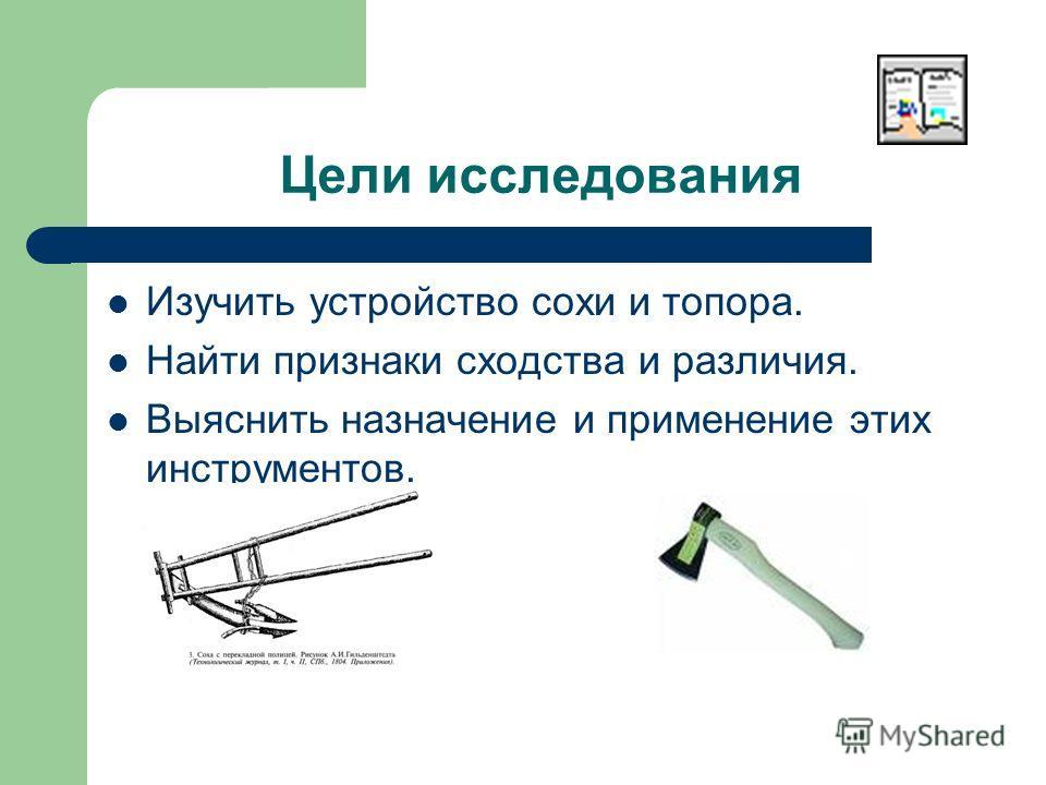 Цели исследования Изучить устройство сохи и топора. Найти признаки сходства и различия. Выяснить назначение и применение этих инструментов.