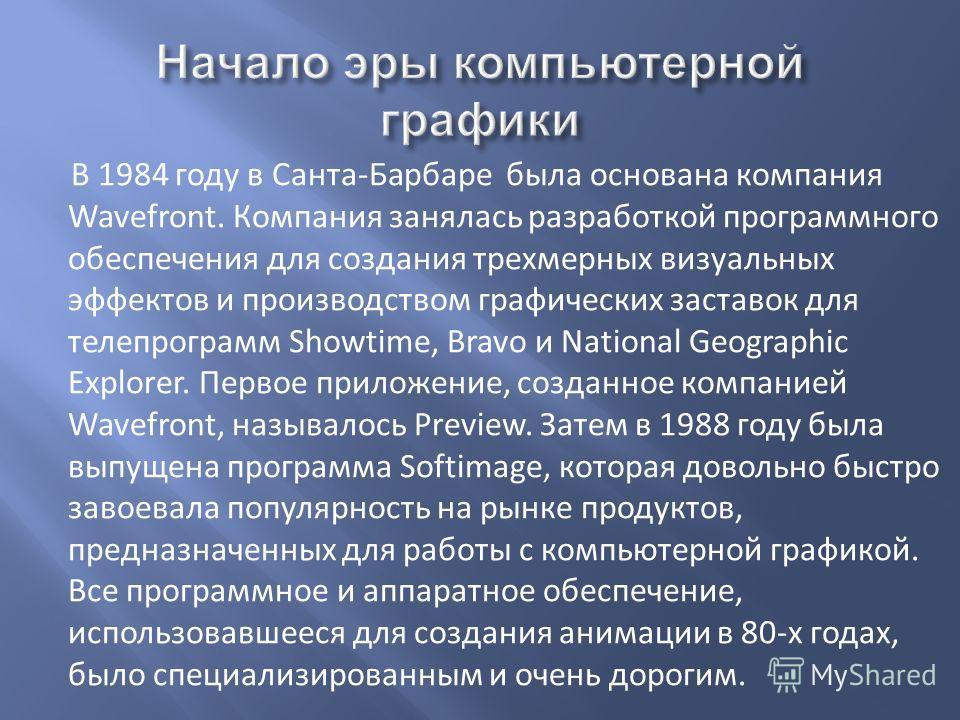 В 1984 году в Санта-Барбаре была основана компания Wavefront. Компания занялась разработкой программного обеспечения для создания трехмерных визуальных эффектов и производством графических заставок для телепрограмм Showtime, Bravo и National Geograph