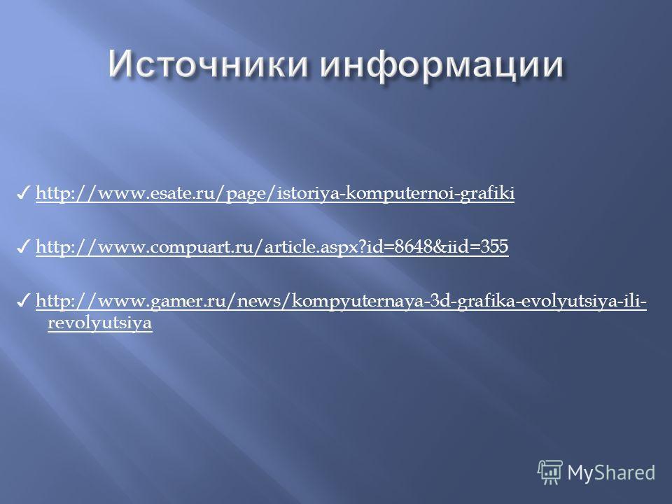 http://www.esate.ru/page/istoriya-komputernoi-grafiki http://www.compuart.ru/article.aspx?id=8648&iid=355 http://www.gamer.ru/news/kompyuternaya-3d-grafika-evolyutsiya-ili- revolyutsiya