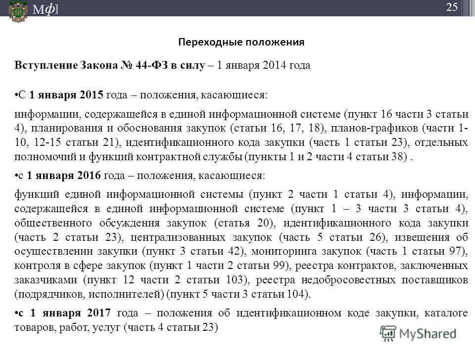 М ] ф М ] ф 25 Переходные положения Вступление Закона 44-ФЗ в силу – 1 января 2014 года С 1 января 2015 года – положения, касающиеся: информации, содержащейся в единой информационной системе (пункт 16 части 3 статьи 4), планирования и обоснования зак