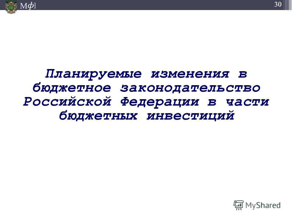 М ] ф М ] ф 30 Планируемые изменения в бюджетное законодательство Российской Федерации в части бюджетных инвестиций