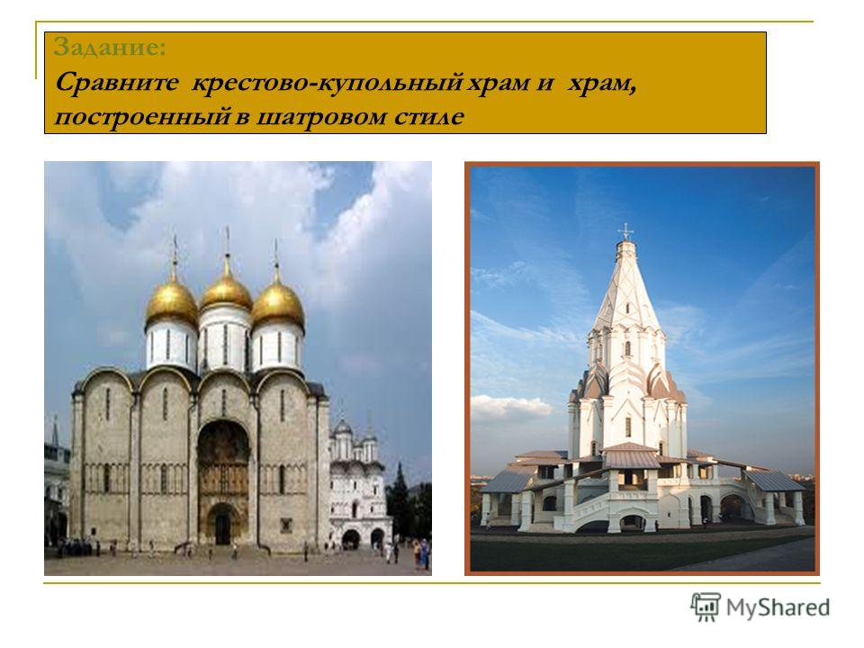Задание: Сравните крестово-купольный храм и храм, построенный в шатровом стиле