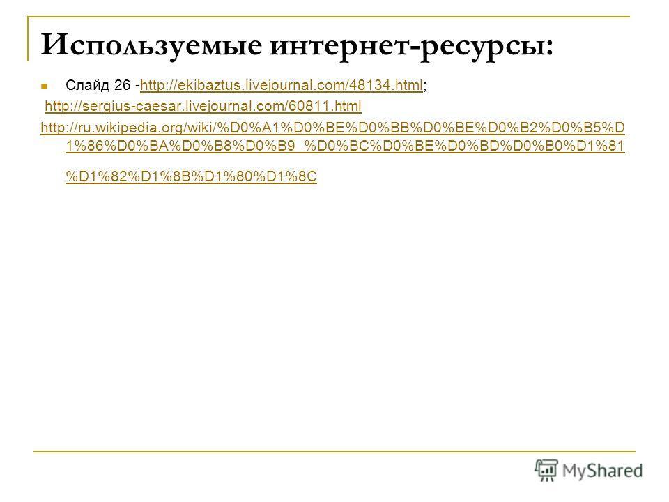 Используемые интернет-ресурсы: Слайд 26 -http://ekibaztus.livejournal.com/48134.html;http://ekibaztus.livejournal.com/48134.html http://sergius-caesar.livejournal.com/60811.html http://ru.wikipedia.org/wiki/%D0%A1%D0%BE%D0%BB%D0%BE%D0%B2%D0%B5%D 1%86
