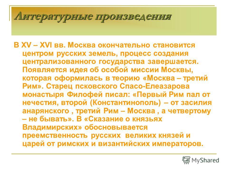 В XV – XVI вв. Москва окончательно становится центром русских земель, процесс создания централизованного государства завершается. Появляется идея об особой миссии Москвы, которая оформилась в теорию «Москва – третий Рим». Старец псковского Спасо-Елеа