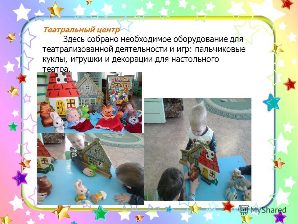 Театральный центр Здесь собрано необходимое оборудование для театрализованной деятельности и игр: пальчиковые куклы, игрушки и декорации для настольного театра.