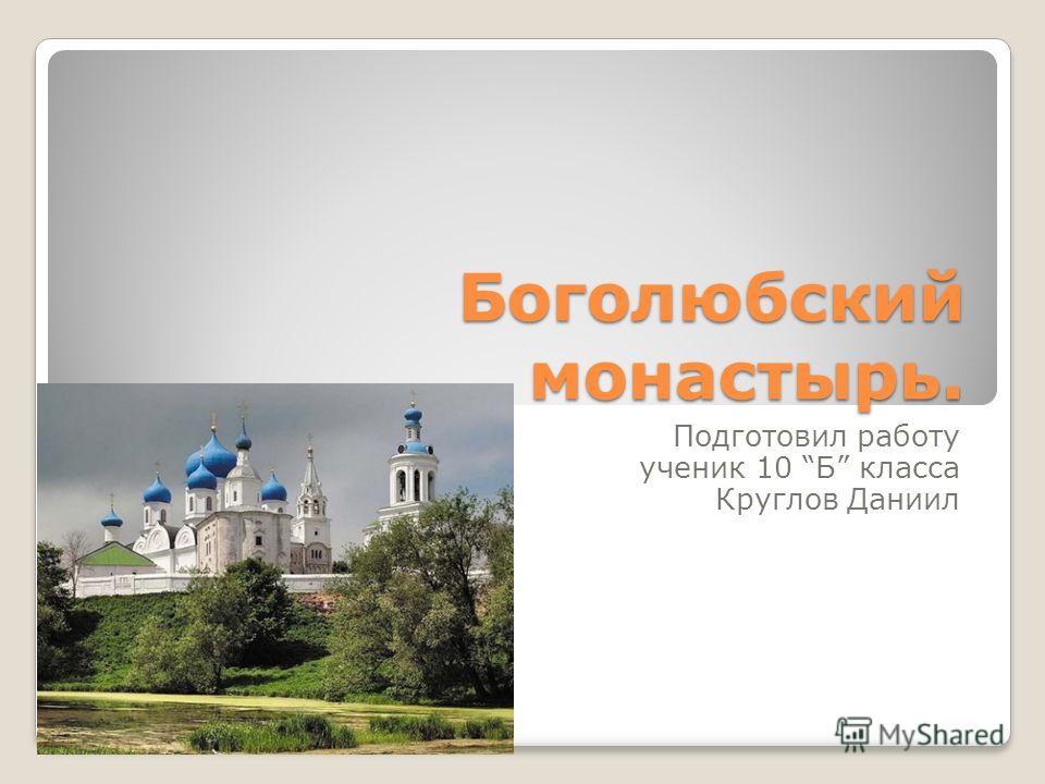 Боголюбский монастырь. Подготовил работу ученик 10 Б класса Круглов Даниил