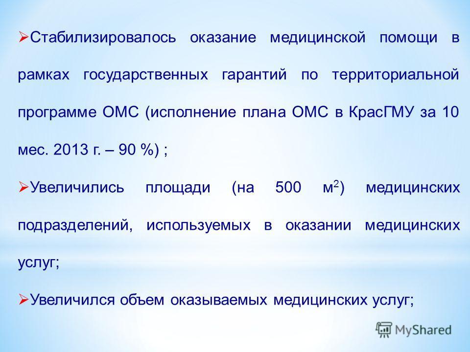 Стабилизировалось оказание медицинской помощи в рамках государственных гарантий по территориальной программе ОМС (исполнение плана ОМС в КрасГМУ за 10 мес. 2013 г. – 90 %) ; Увеличились площади (на 500 м 2 ) медицинских подразделений, используемых в