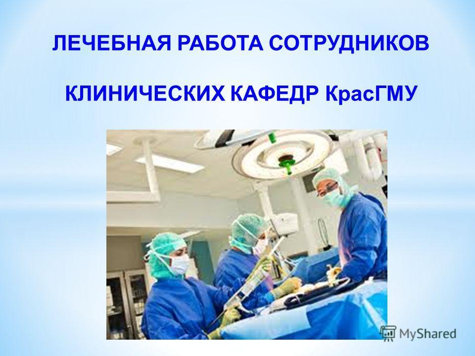 ЛЕЧЕБНАЯ РАБОТА СОТРУДНИКОВ КЛИНИЧЕСКИХ КАФЕДР КрасГМУ