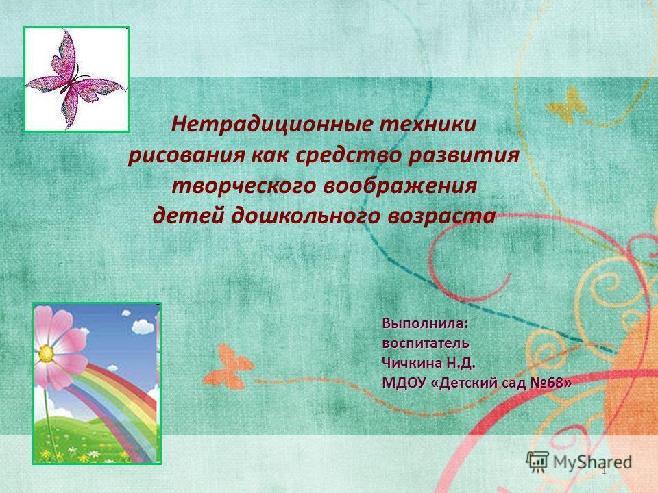 Нетрадиционные техники рисования как средство развития творческого воображения детей дошкольного возраста 1 Выполнила:воспитатель Чичкина Н.Д. МДОУ «Детский сад 68»