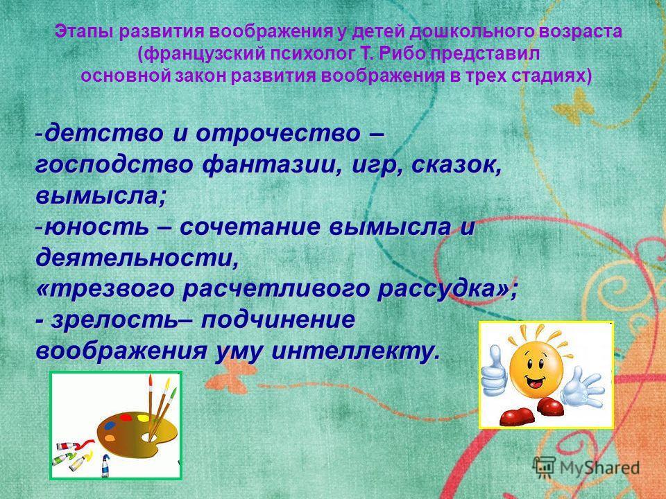 Этапы развития воображения у детей дошкольного возраста (французский психолог Т. Рибо представил основной закон развития воображения в трех стадиях) -детство и отрочество – господство фантазии, игр, сказок, вымысла; -юность – сочетание вымысла и деят