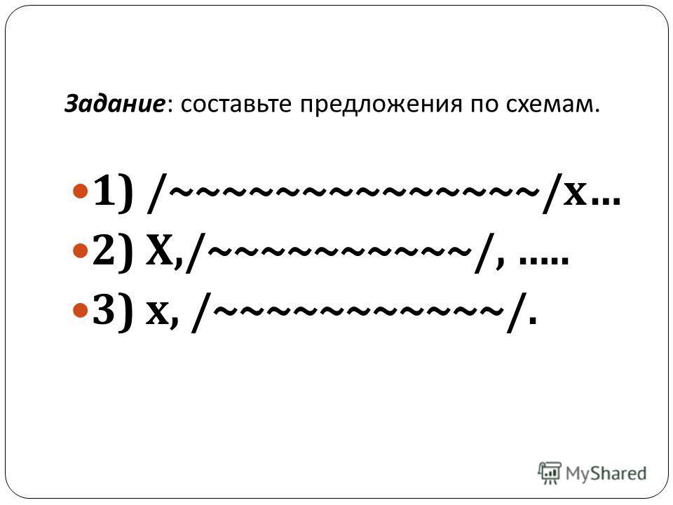 Задание : составьте предложения по схемам. 1) /~~~~~~~~~~~~~~/ х … 2) Х,/~~~~~~~~~~/, ….. 3) х, /~~~~~~~~~~~/.