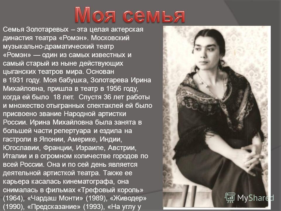 Семья Золотаревых – эта целая актерская династия театра «Ромэн». Московский музыкально-драматический театр «Ромэн» один из самых известных и самый старый из ныне действующих цыганских театров мира. Основан в 1931 году. Моя бабушка, Золотарева Ирина М