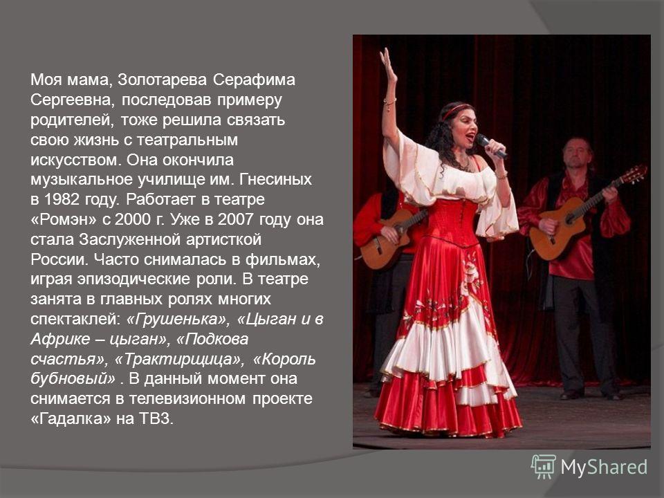 Моя мама, Золотарева Серафима Сергеевна, последовав примеру родителей, тоже решила связать свою жизнь с театральным искусством. Она окончила музыкальное училище им. Гнесиных в 1982 году. Работает в театре «Ромэн» с 2000 г. Уже в 2007 году она стала З