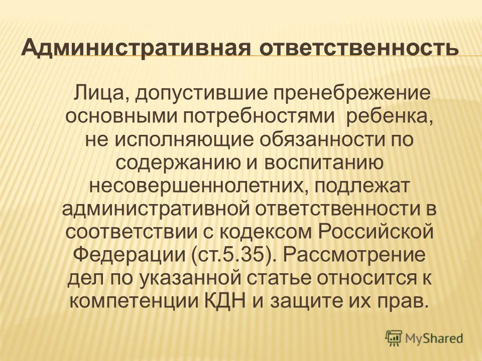 Административная ответственность Лица, допустившие пренебрежение основными потребностями ребенка, не исполняющие обязанности по содержанию и воспитанию несовершеннолетних, подлежат административной ответственности в соответствии с кодексом Российской