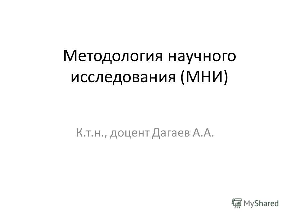 Методология научного исследования (МНИ) К.т.н., доцент Дагаев А.А.