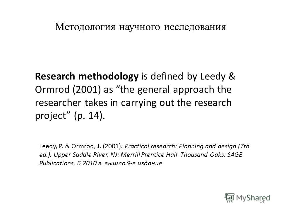 Методология научного исследования Research methodology is defined by Leedy & Ormrod (2001) as the general approach the researcher takes in carrying out the research project (p. 14). Leedy, P. & Ormrod, J. (2001). Practical research: Planning and desi