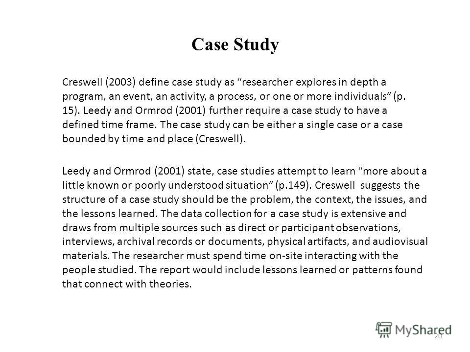 Case Study Creswell (2003) define case study as researcher explores in depth a program, an event, an activity, a process, or one or more individuals (p. 15). Leedy and Ormrod (2001) further require a case study to have a defined time frame. The case