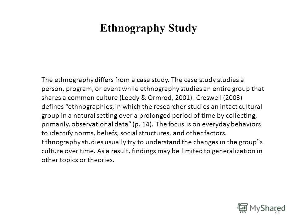 Ethnography Study The ethnography differs from a case study. The case study studies a person, program, or event while ethnography studies an entire group that shares a common culture (Leedy & Ormrod, 2001). Creswell (2003) defines ethnographies, in w