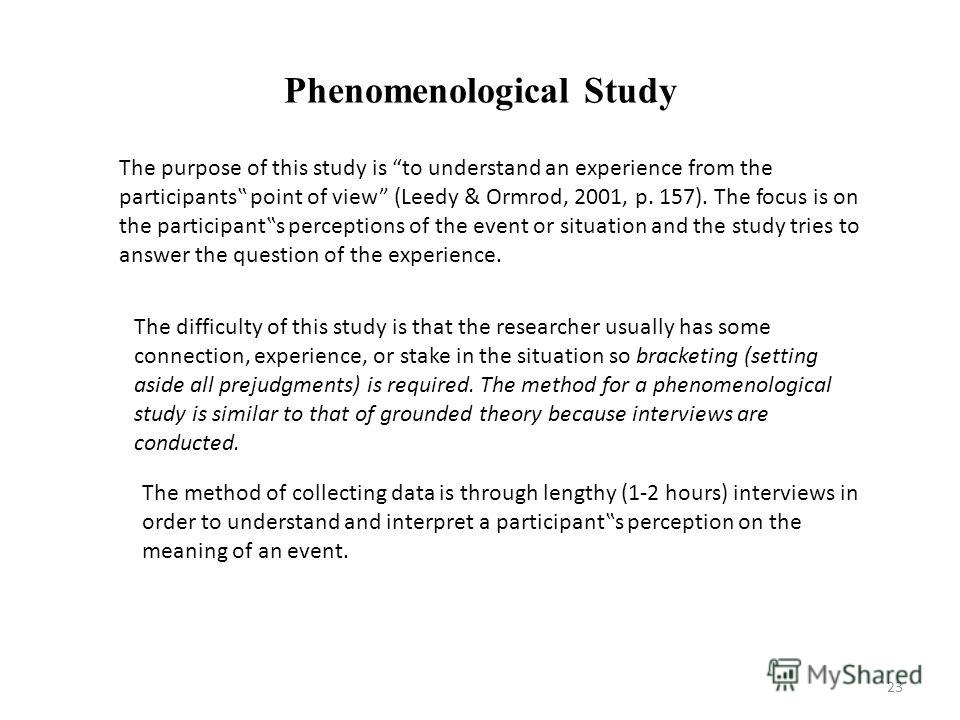 Phenomenological Study The purpose of this study is to understand an experience from the participants point of view (Leedy & Ormrod, 2001, p. 157). The focus is on the participants perceptions of the event or situation and the study tries to answer t