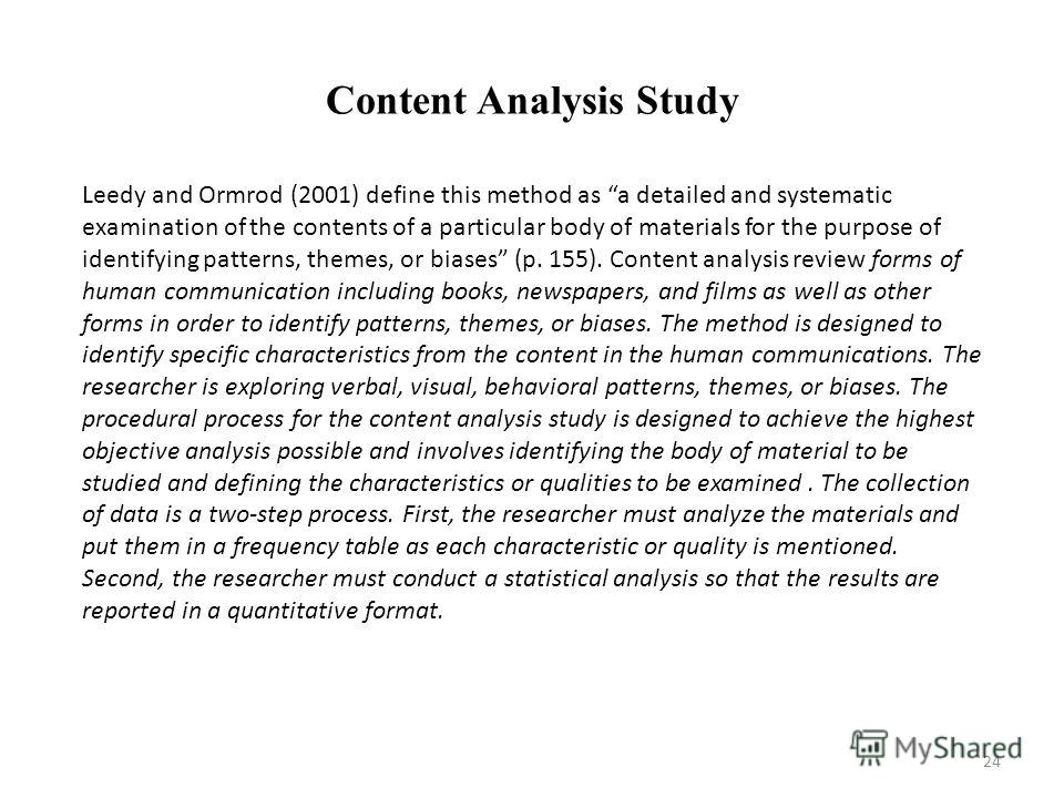 Content Analysis Study Leedy and Ormrod (2001) define this method as a detailed and systematic examination of the contents of a particular body of materials for the purpose of identifying patterns, themes, or biases (p. 155). Content analysis review