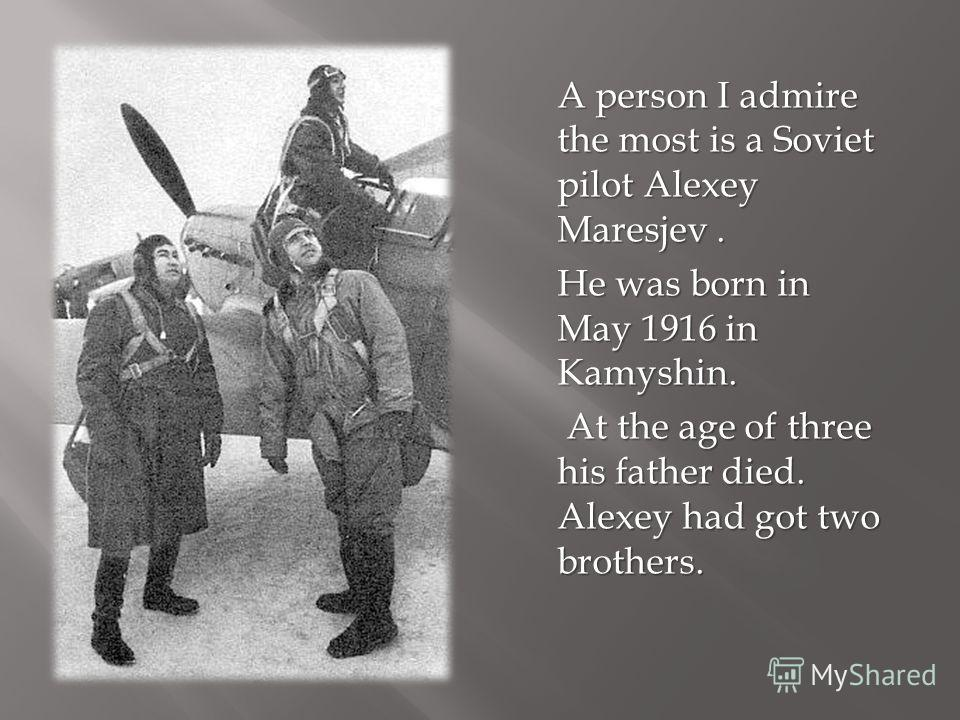A person I admire the most is a Soviet pilot Alexey Maresjev. He was born in May 1916 in Kamyshin. At the age of three his father died. Alexey had got two brothers. At the age of three his father died. Alexey had got two brothers.