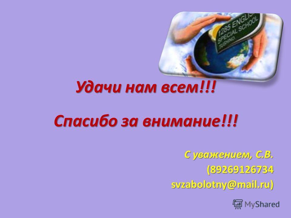 Удачи нам всем!!! Спасибо за внимание!!! С уважением, С.В. (89269126734 svzabolotny@mail.ru)