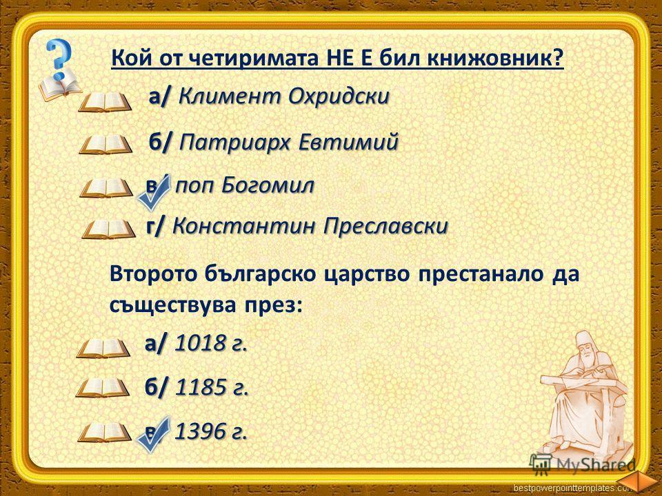 а/Климент Охридски а/ Климент Охридски Кой от четиримата НЕ Е бил книжовник? в/ поп Богомил б/ Патриарх Евтимий Второто българско царство престанало да съществува през: а/1018 г. а/ 1018 г. б/ 1185 г. в/ 1396 г. г/ Константин Преславски