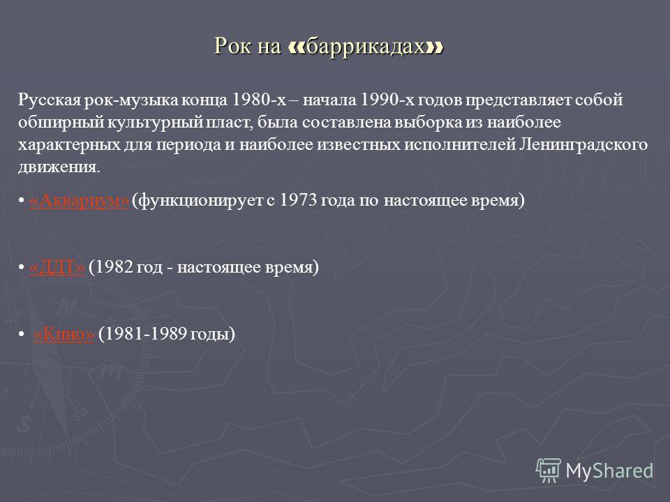 Рок на « баррикадах » Русская рок-музыка конца 1980-х – начала 1990-х годов представляет собой обширный культурный пласт, была составлена выборка из наиболее характерных для периода и наиболее известных исполнителей Ленинградского движения. «Аквариум
