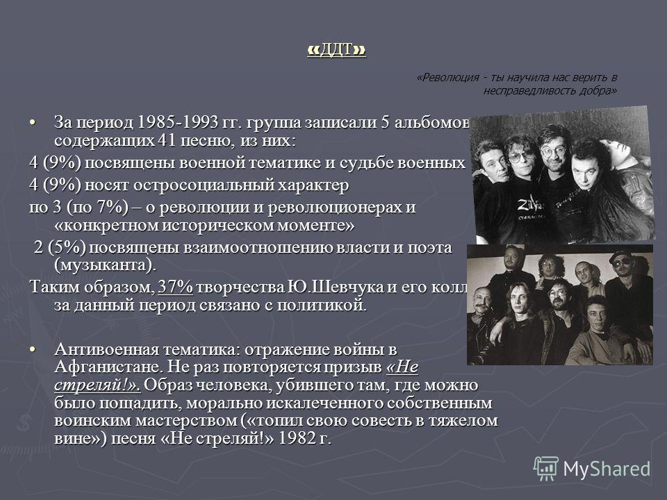 « ДДТ » За период 1985-1993 гг. группа записали 5 альбомов, содержащих 41 песню, из них:За период 1985-1993 гг. группа записали 5 альбомов, содержащих 41 песню, из них: 4 (9%) посвящены военной тематике и судьбе военных 4 (9%) носят остросоциальный х